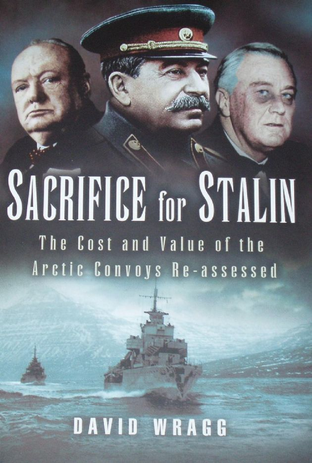 Sacrifice for Stalin - The Cost and Value of the Arctic Convoys Reassessed, by David Wragg